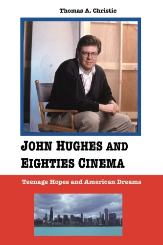 John Hughes and Eighties Cinema: Teenage Hopes and American Dreams: Christie, Thomas A.