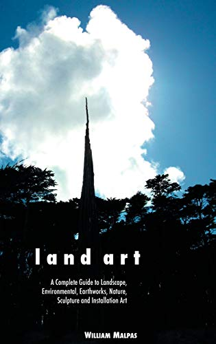 Land Art: A Complete Guide to Landscape, Environmental, Earthworks, Nature, Sculpture and ...