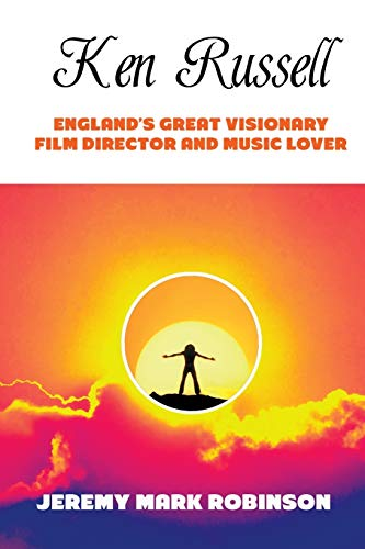 KEN RUSSELL: ENGLAND'S GREAT VISIONARY FILM DIRECTOR AND MUSIC LOVER: Robinson, Jeremy Mark
