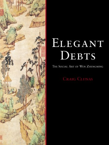 Elegant Debts: The Social Art of Wen Zhengming: Clunas, Craig