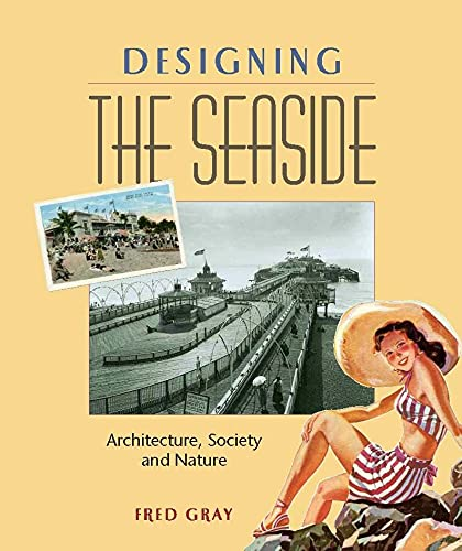 Designing the Seaside: Architecture, Society and Nature: Gray, Fred