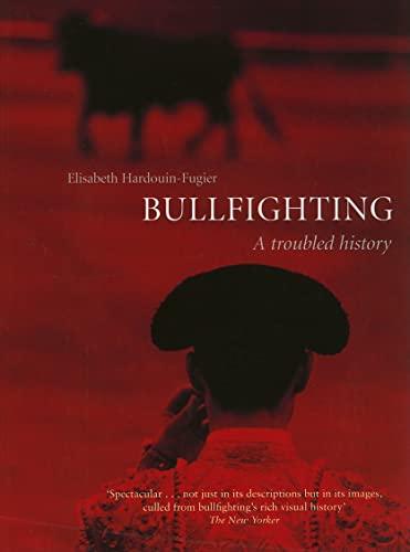 Bullfighting: A Troubled History: Elisabeth Hardouin-Fugier