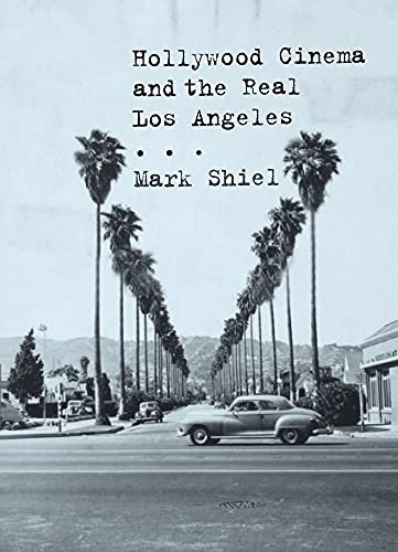 Hollywood Cinema and the Real Los Angeles: Shiel, Mark