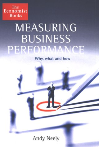 Measuring Business Performance: Why, What and How: Andy Neely
