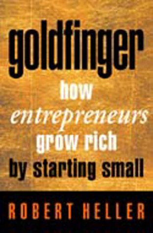 Goldfinger: How Enterpreneurs Grow Rich by Starting Small: Robert Heller