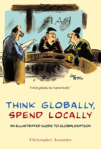 Think Globally, Spend Locally: The Illustrated History of Globalization: Christopher Arnander