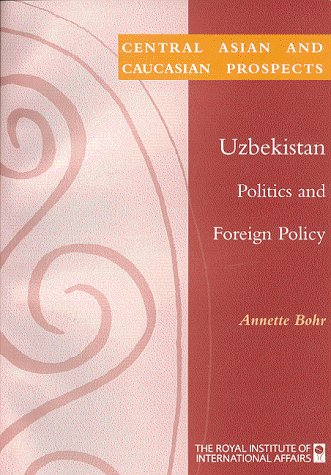 Uzbekistan: Politics and Foreign Policy (Former Soviet South): Annette Bohr