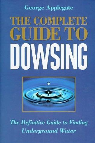 The Complete Book of Dowsing: The Definitive Guide to Finding Underground Water: Applegate, George