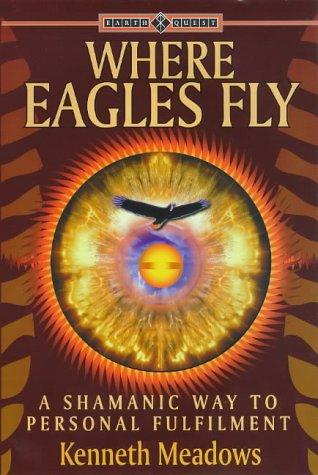Where Eagles Fly : A Shamanic Way: Kenneth Meadows