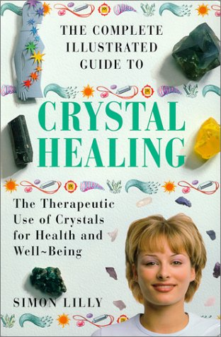 the COMPLETE ILLUSTRATED GUIDE to CRYSTAL HEALING: a PRACTICAL APPROACH to the THERAPEUTIC use of ...