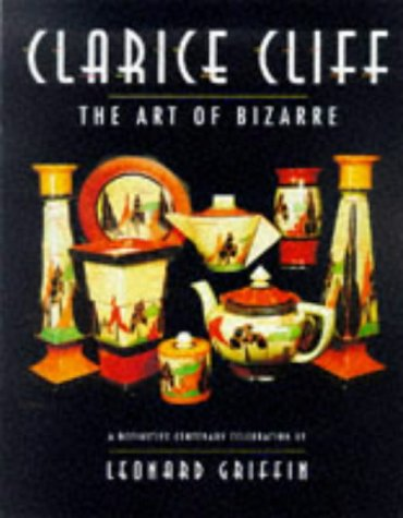 Clarice Cliff: The Art of Bizarre A Definitive Centenary Celebration