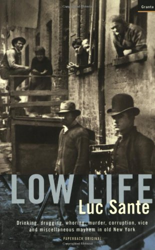 Low Life: Drinking, Drugging, Whoring, Murder, Corruption,: Sante, Luc