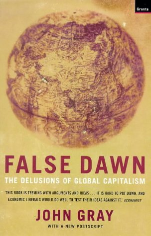 False Dawn: the Delusions of Global Capitalism: Gray, John