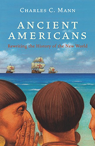 Ancient Americans : Rewriting the History of the New World: Mann, Charles C.
