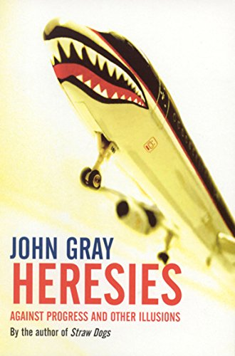 Heresies: Against Progress and Other Illusions: Gray, John