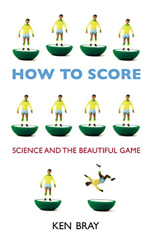 How to Score: Science and the Beautiful Game: Bray, Ken