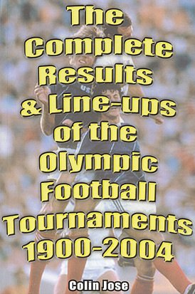 The Complete Results and Line-ups of the Olympic Football Tournaments 1900-2004: Jose, Colin