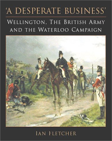 9781862271180: A Desperate Business: Wellington, the British Army and the Waterloo Campaign
