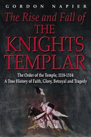 The Rise And Fall Of The Knights Templar The Order Of The Temple, 1118-1314 A True History of Faith...
