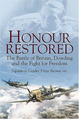 Honour Restored Dowding the Battle of Britain and the Fight for Freedom: Brown AFC, Sqn Ldr Peter