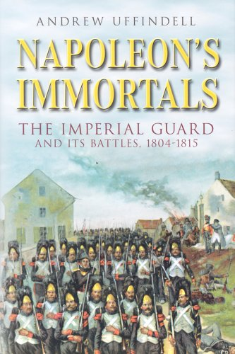 Napoleon's Immortals - the Imperial Guard and Its Battles, 1804 - 1815