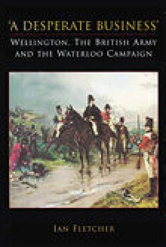 9781862274150: A Desperate Business: Wellington, the British Army and the Waterloo Campaign