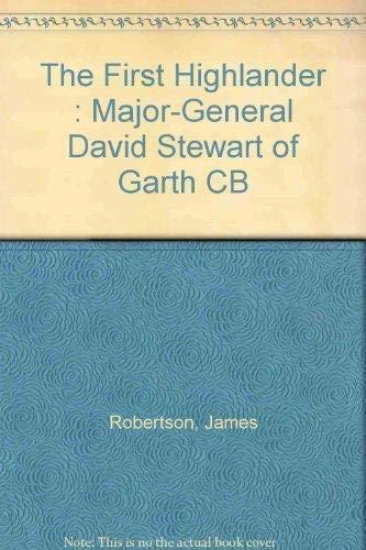The First Highlander: Major-General David Stuart of Garth CB, 1768-1829: Robertson, James Irvine