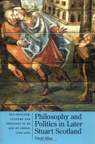 Philosophy and politics in later Stuart Scotland: Neo-stoicism, culture, and ideology in an age of ...