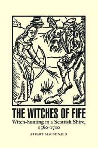 The Witches of Fife: Witch-Hunting in a Scottish Shire, 1560-1710: MacDonald, Stuart