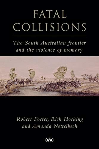 Fatal Collisions: The South Australian Frontier and the Violence of Memory (1862545332) by Foster, Robert; Hosking, Rick; Nettelbeck, Amanda