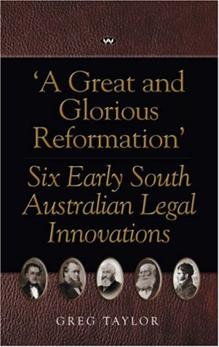 A Great & Glorious Reformation Six Early South Australian Legal Innovations (1862546754) by Greg Taylor