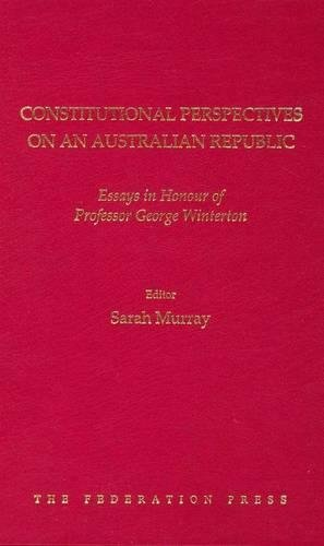 Constitutional Perspectives on an Australian Republic: Essays in Honour of Professor George ...