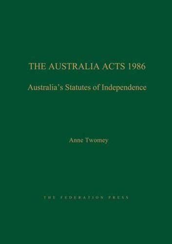 The Australia Acts 1986: Australia s Statutes of Independence (Hardback): Anne Twomey