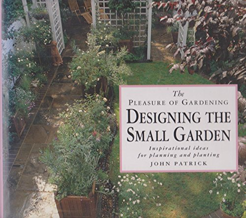 The Pleasure of Gardening Designing the Small Garden: Inspirational Ideas for Planning and Planting...