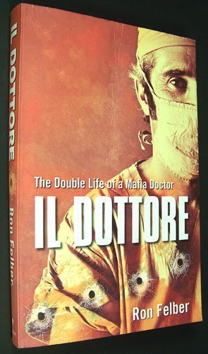 Il Dottore: The Double Life of a Mafia Doctor: Ron Felber