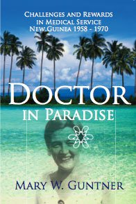 Doctor in Paradise: Challenges and Rewards in Medical Service, New Guinea, 1958-1970: Guntner, Mary...