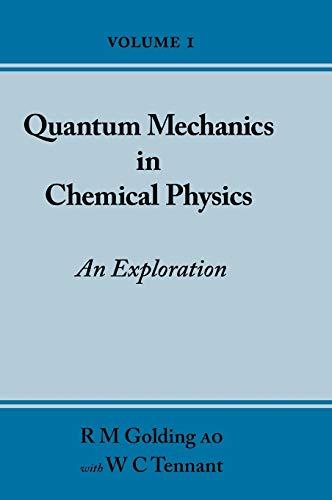 Quantum Mechanics in Chemical Physics - An Exploration (Volume 1): Golding, R M, Tennant, W C