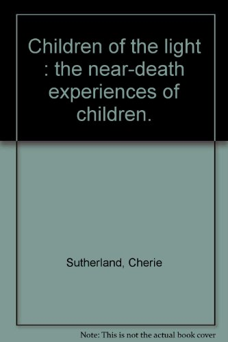Children of the Light. The Near-Death Experiences: Sutherland, Cherie