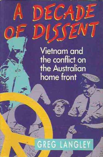 A Decade of Dissent: Vietnam and the conflict on the Australian homefront.: Langley, Greg
