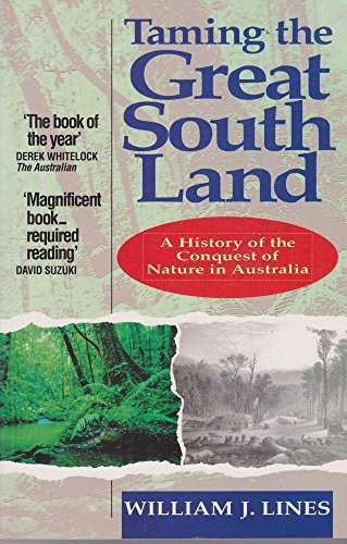 Taming the Great South Land: History of the Conquest of Nature in Australia: Lines, William J.