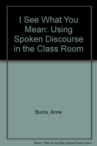 I See What You Mean: Using Spoken Discourse in the Class Room: Burns, Anne, Joyce, Helen, Gollin, ...