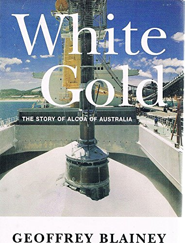White Gold: The Story of Alcoa of Australia: Blainey, Geoffrey