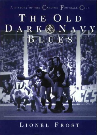 The Old Dark Navy Blues: A History of the Carlton Football Club: Frost, Lionel