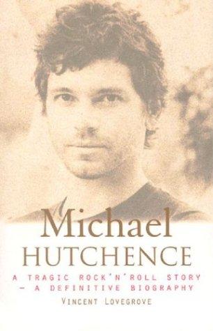 Michael Hutchence. A Tragic Rock'n'Roll Story. A Definitive Biography.