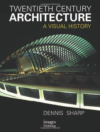 Twentieth Century Architecture: A Visual History: Sharp, Dennis