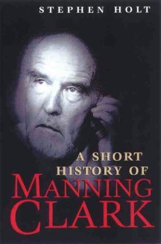 A Short History of Manning Clark: Stephen Holt