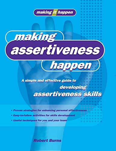 Making Assertiveness Happen: A Simple and Effective Guide to Developing Assertiveness Skills (...