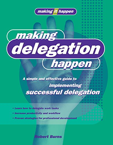Making Delegation Happen: A simple and effective guide to implementing successful delegation (...