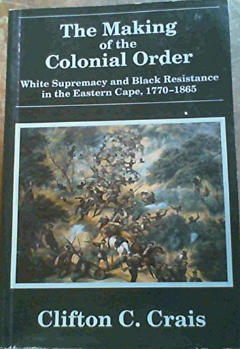 9781868142132: The Making of the Colonial Order: White Supremacy and Black Resistance in the Eastern Cape, 1770-1865