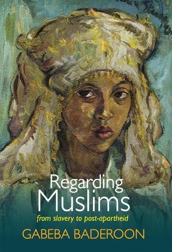 Regarding Muslims: From Slavery to Postapartheid: Baderoon, Gabeba